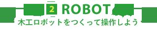 2.ROBOT - 木工ロボットをつくって操作しよう